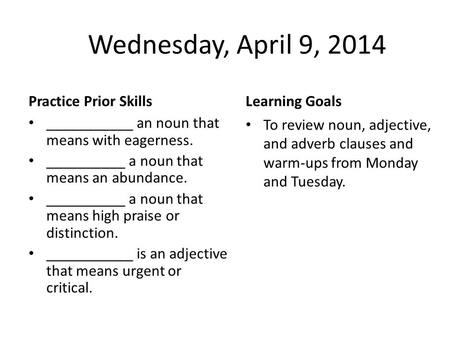 Wednesday, April 9, 2014 Practice Prior Skills ___________ an noun that means with eagerness.