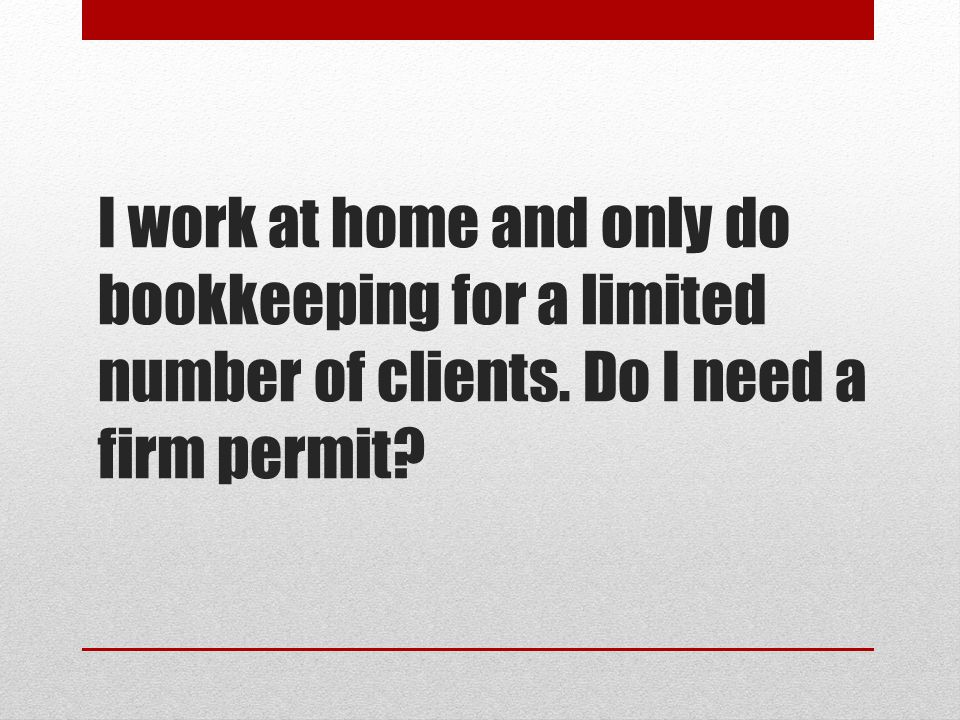 I work at home and only do bookkeeping for a limited number of clients. Do I need a firm permit