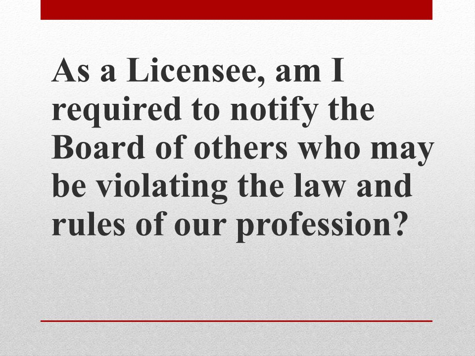 As a Licensee, am I required to notify the Board of others who may be violating the law and rules of our profession