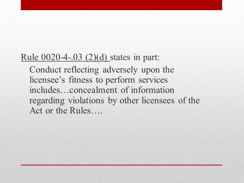 Rule 0020-4-.03 (2)(d) states in part: Conduct reflecting adversely upon the licensee's fitness to perform services includes…concealment of information regarding violations by other licensees of the Act or the Rules….