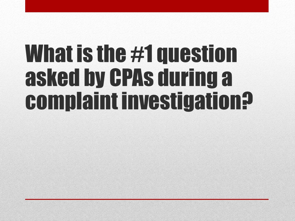 What is the #1 question asked by CPAs during a complaint investigation