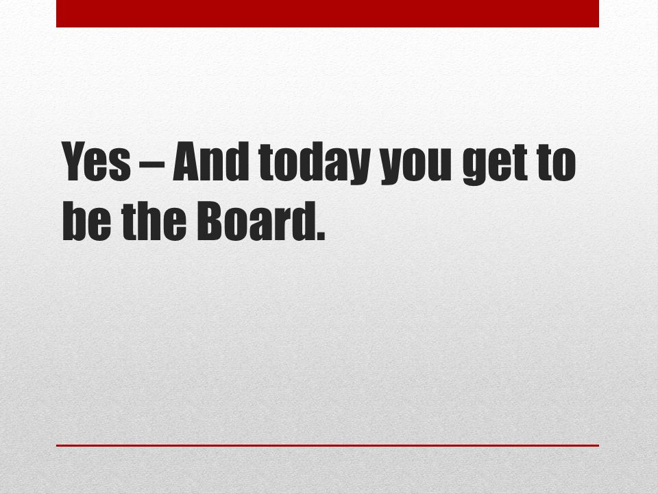 Yes – And today you get to be the Board.