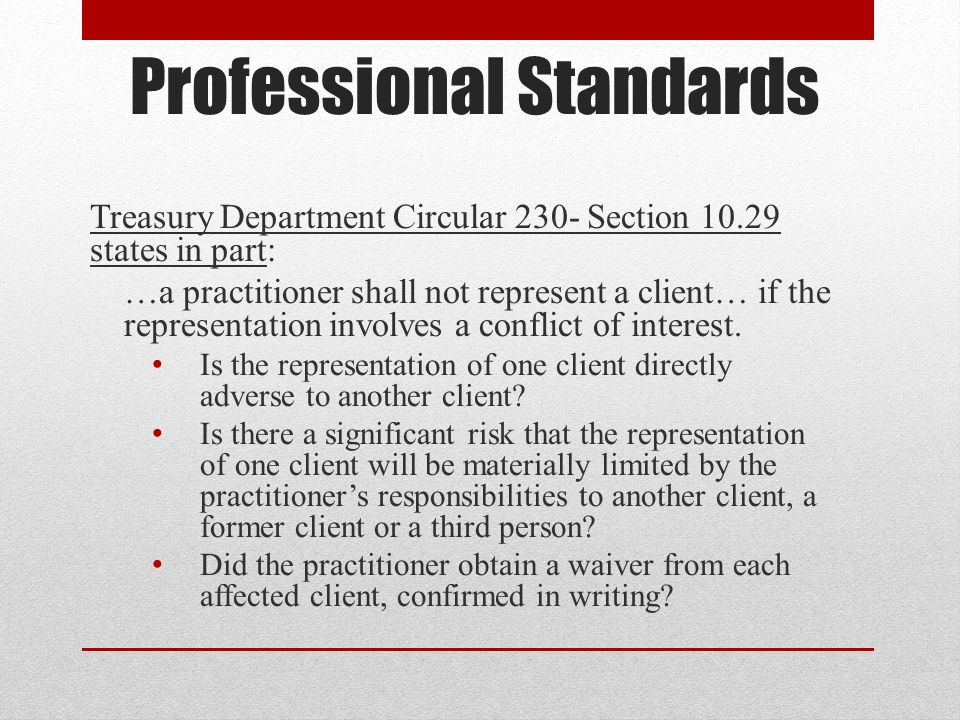 Professional Standards Treasury Department Circular 230- Section 10.29 states in part: …a practitioner shall not represent a client… if the representation involves a conflict of interest.