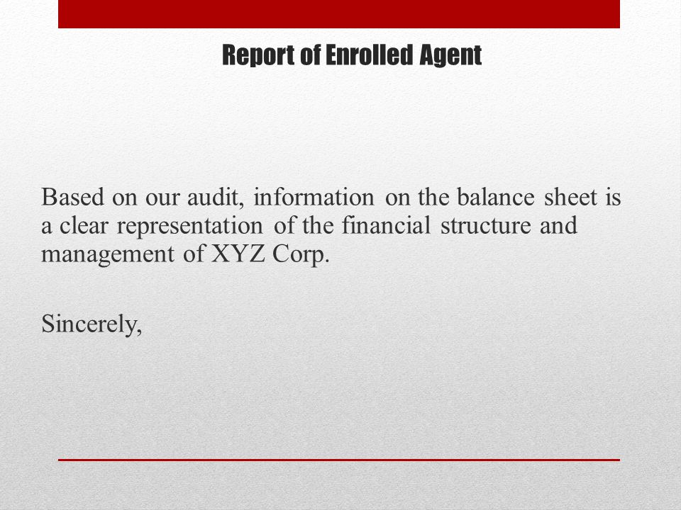 Report of Enrolled Agent Based on our audit, information on the balance sheet is a clear representation of the financial structure and management of XYZ Corp.