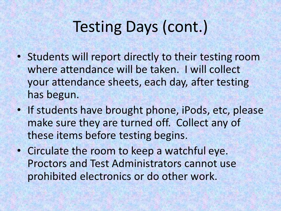 Testing Days (cont.) Students will report directly to their testing room where attendance will be taken.
