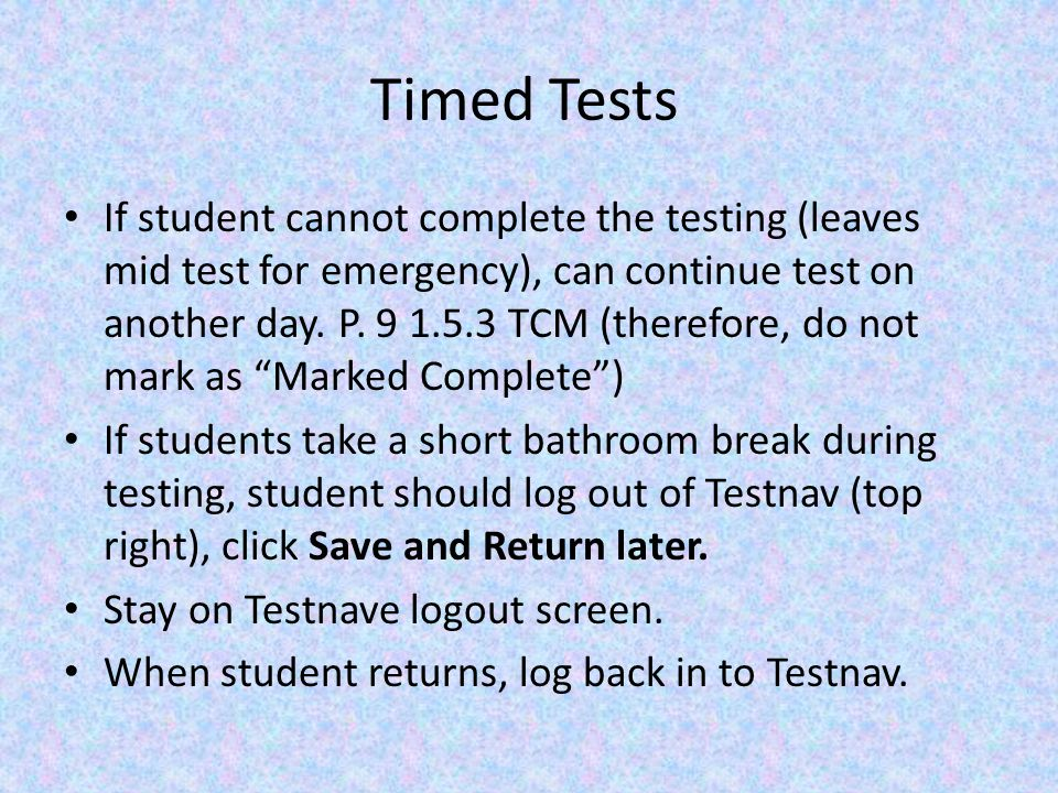 Timed Tests If student cannot complete the testing (leaves mid test for emergency), can continue test on another day.
