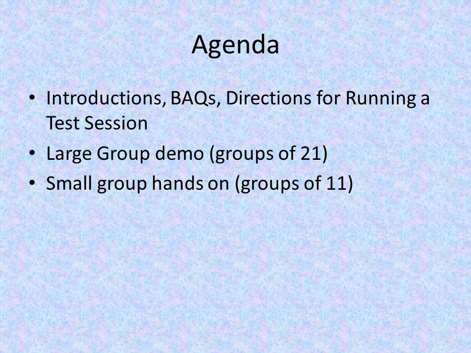 Agenda Introductions, BAQs, Directions for Running a Test Session Large Group demo (groups of 21) Small group hands on (groups of 11)