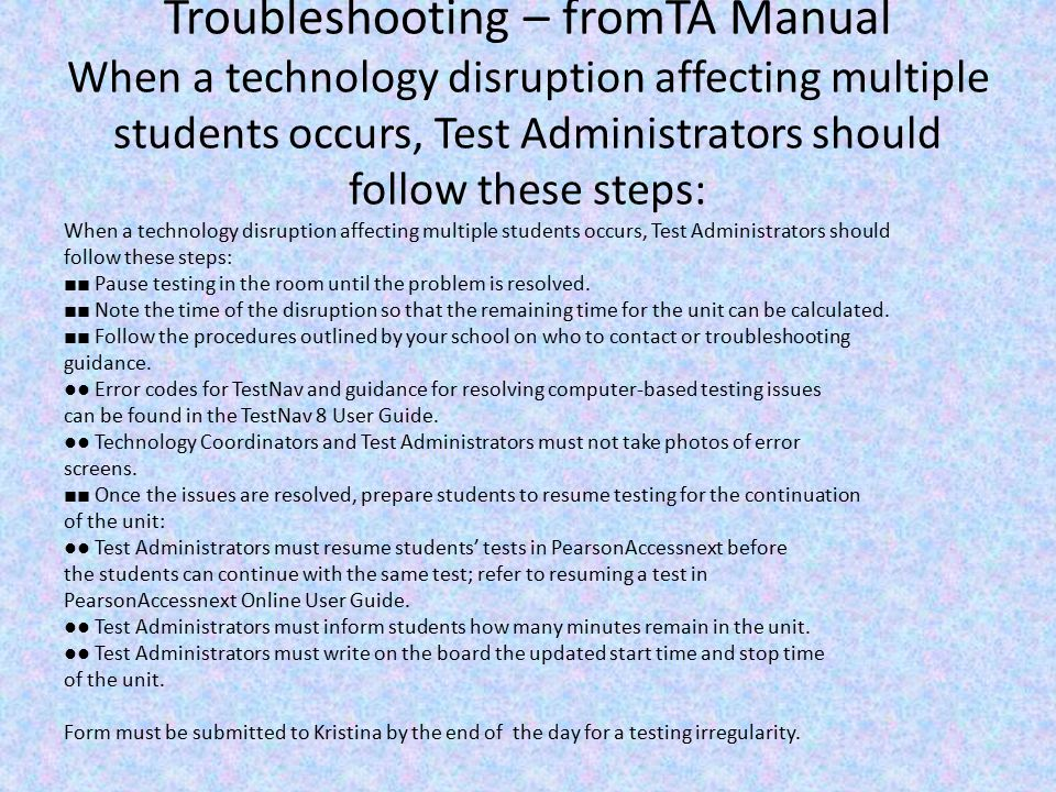 Troubleshooting – fromTA Manual When a technology disruption affecting multiple students occurs, Test Administrators should follow these steps: When a technology disruption affecting multiple students occurs, Test Administrators should follow these steps: ■■ Pause testing in the room until the problem is resolved.
