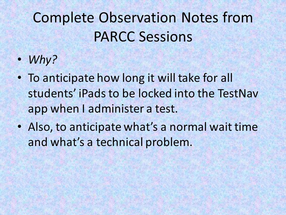 Complete Observation Notes from PARCC Sessions Why? To anticipate how long it will take for all students' iPads to be locked into the TestNav app when