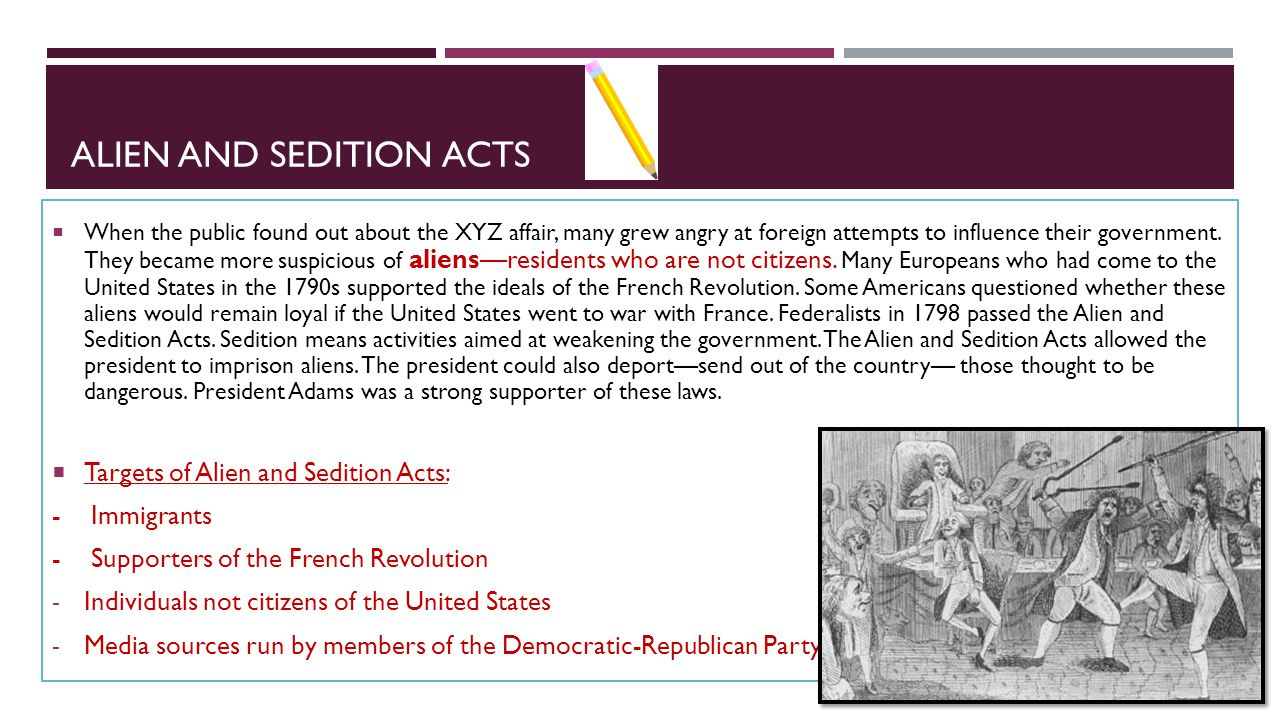 ALIEN AND SEDITION ACTS  When the public found out about the XYZ affair, many grew angry at foreign attempts to influence their government. They beca