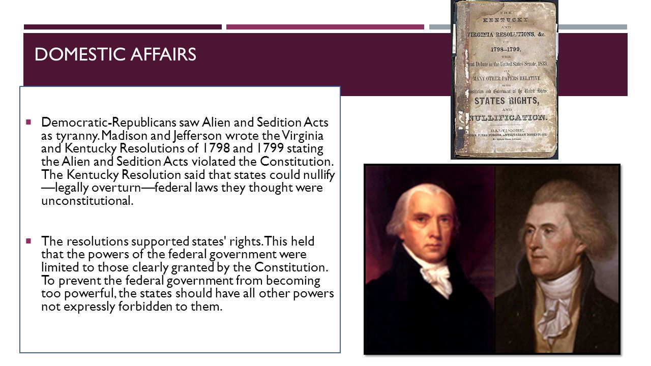 DOMESTIC AFFAIRS  Democratic-Republicans saw Alien and Sedition Acts as tyranny. Madison and Jefferson wrote the Virginia and Kentucky Resolutions of