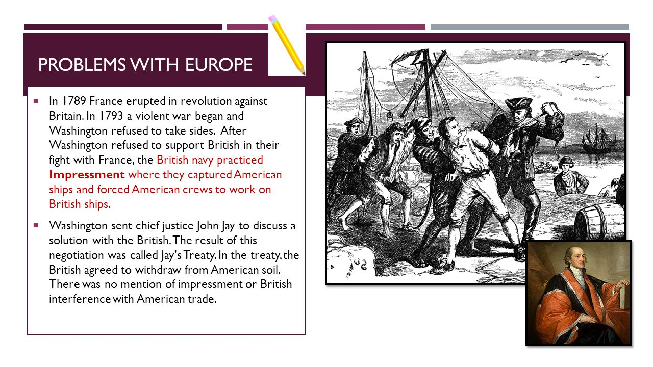 PROBLEMS WITH EUROPE  In 1789 France erupted in revolution against Britain. In 1793 a violent war began and Washington refused to take sides. After W
