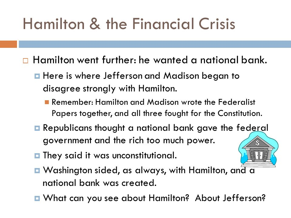 Hamilton & the Financial Crisis  One more disagreement between Hamilton and Jefferson/Madison: Hamilton wanted to encourage more industry and less agriculture.