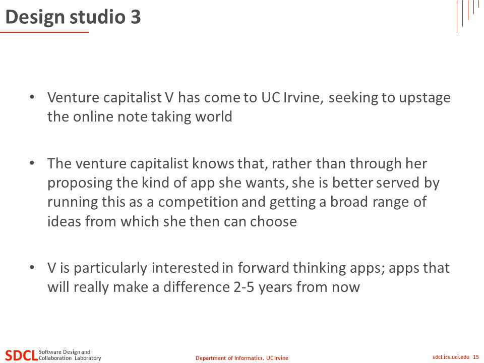 Department of Informatics, UC Irvine SDCL Collaboration Laboratory Software Design and sdcl.ics.uci.edu 15 Design studio 3 Venture capitalist V has come to UC Irvine, seeking to upstage the online note taking world The venture capitalist knows that, rather than through her proposing the kind of app she wants, she is better served by running this as a competition and getting a broad range of ideas from which she then can choose V is particularly interested in forward thinking apps; apps that will really make a difference 2-5 years from now
