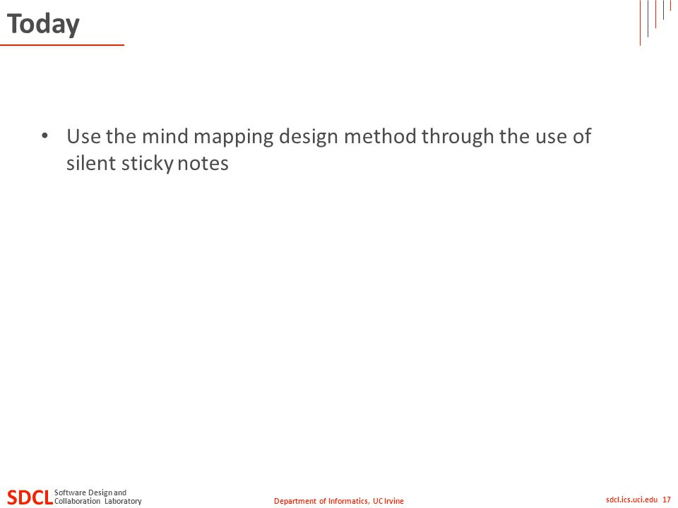 Department of Informatics, UC Irvine SDCL Collaboration Laboratory Software Design and sdcl.ics.uci.edu 17 Today Use the mind mapping design method through the use of silent sticky notes