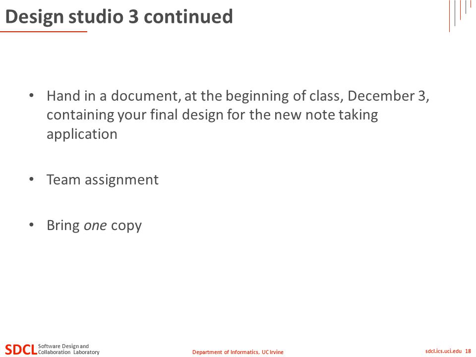 Department of Informatics, UC Irvine SDCL Collaboration Laboratory Software Design and sdcl.ics.uci.edu 18 Design studio 3 continued Hand in a document, at the beginning of class, December 3, containing your final design for the new note taking application Team assignment Bring one copy