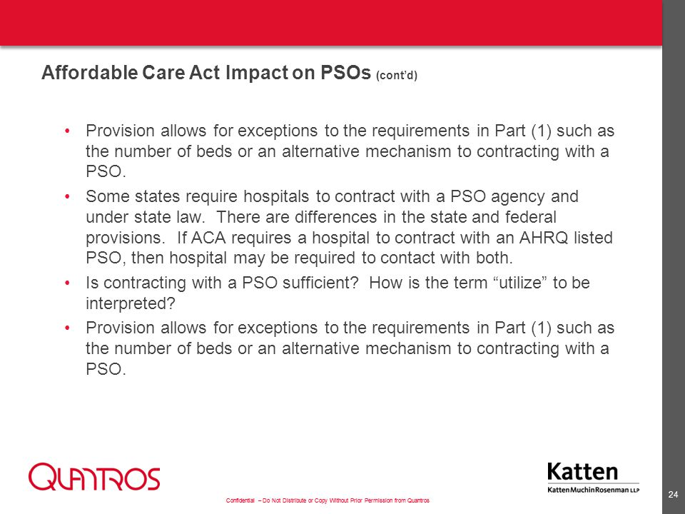 Confidential – Do Not Distribute or Copy Without Prior Permission from Quantros Affordable Care Act Impact on PSOs (cont'd) Provision allows for exceptions to the requirements in Part (1) such as the number of beds or an alternative mechanism to contracting with a PSO.