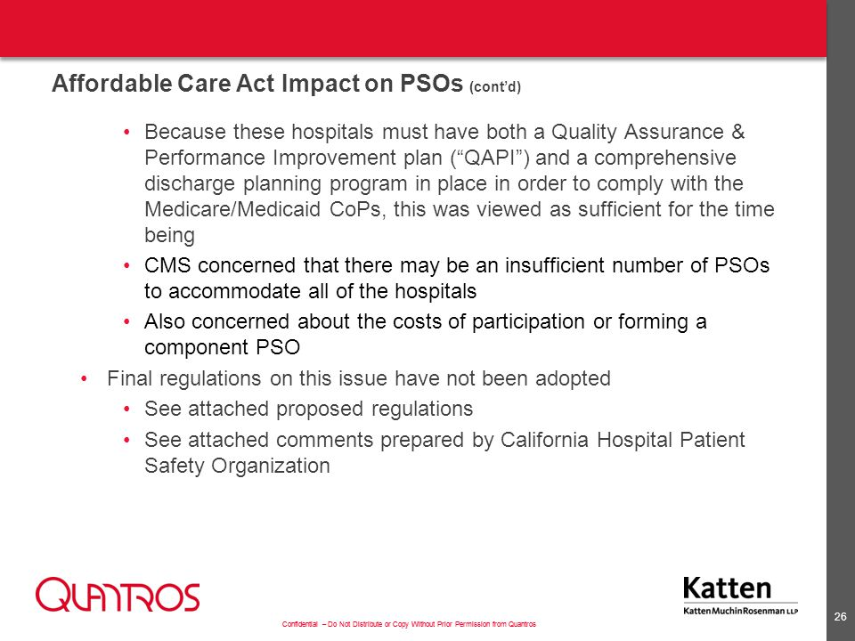 Confidential – Do Not Distribute or Copy Without Prior Permission from Quantros Affordable Care Act Impact on PSOs (cont'd) Because these hospitals must have both a Quality Assurance & Performance Improvement plan ( QAPI ) and a comprehensive discharge planning program in place in order to comply with the Medicare/Medicaid CoPs, this was viewed as sufficient for the time being CMS concerned that there may be an insufficient number of PSOs to accommodate all of the hospitals Also concerned about the costs of participation or forming a component PSO Final regulations on this issue have not been adopted See attached proposed regulations See attached comments prepared by California Hospital Patient Safety Organization 26