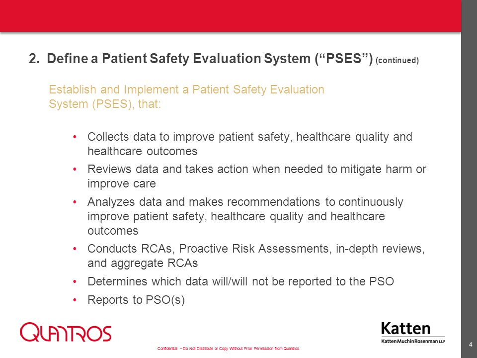 Confidential – Do Not Distribute or Copy Without Prior Permission from Quantros 2.Define a Patient Safety Evaluation System ( PSES ) (continued) Establish and Implement a Patient Safety Evaluation System (PSES), that: Collects data to improve patient safety, healthcare quality and healthcare outcomes Reviews data and takes action when needed to mitigate harm or improve care Analyzes data and makes recommendations to continuously improve patient safety, healthcare quality and healthcare outcomes Conducts RCAs, Proactive Risk Assessments, in-depth reviews, and aggregate RCAs Determines which data will/will not be reported to the PSO Reports to PSO(s) 4
