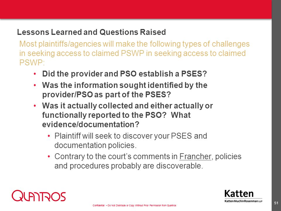 Confidential – Do Not Distribute or Copy Without Prior Permission from Quantros Lessons Learned and Questions Raised Most plaintiffs/agencies will make the following types of challenges in seeking access to claimed PSWP in seeking access to claimed PSWP: Did the provider and PSO establish a PSES.