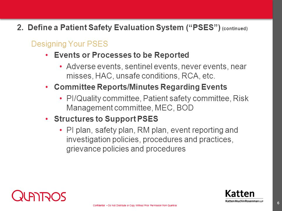 Confidential – Do Not Distribute or Copy Without Prior Permission from Quantros 2.Define a Patient Safety Evaluation System ( PSES ) (continued) Designing Your PSES Events or Processes to be Reported Adverse events, sentinel events, never events, near misses, HAC, unsafe conditions, RCA, etc.