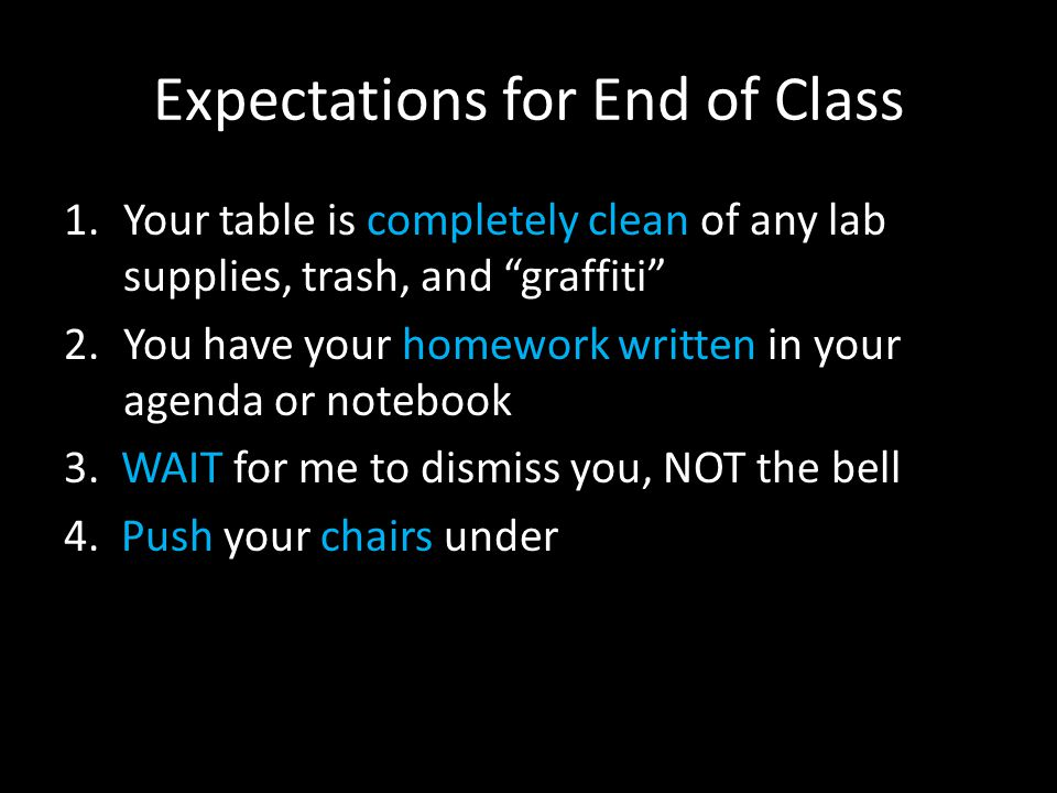 Expectations for End of Class 1.Your table is completely clean of any lab supplies, trash, and graffiti 2.You have your homework written in your agenda or notebook 3.