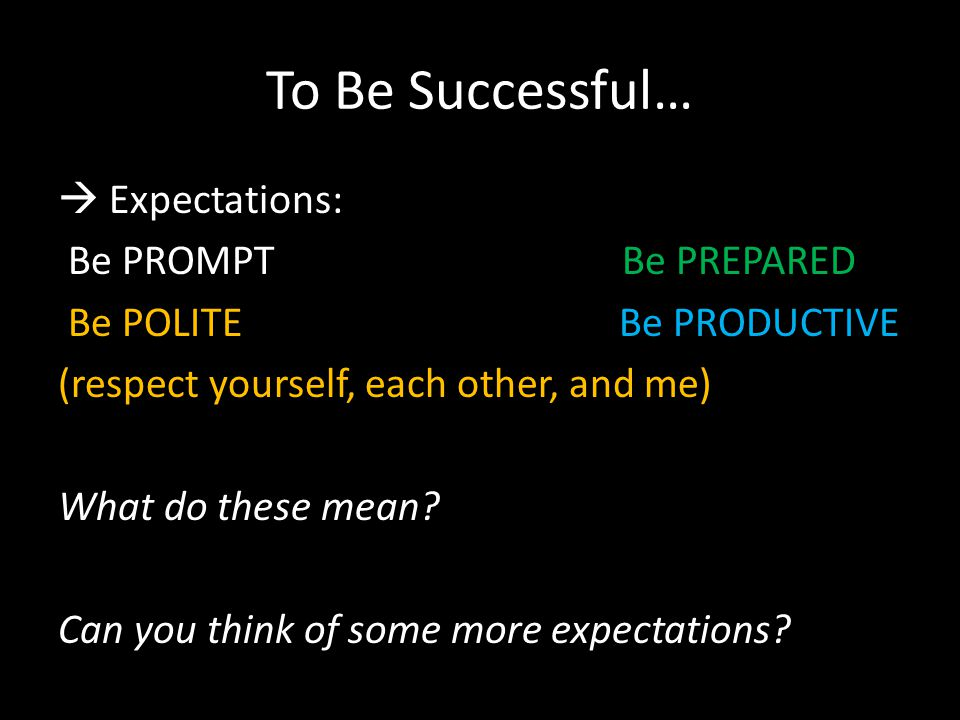 To Be Successful…  Expectations: Be PROMPT Be PREPARED Be POLITE Be PRODUCTIVE (respect yourself, each other, and me) What do these mean.