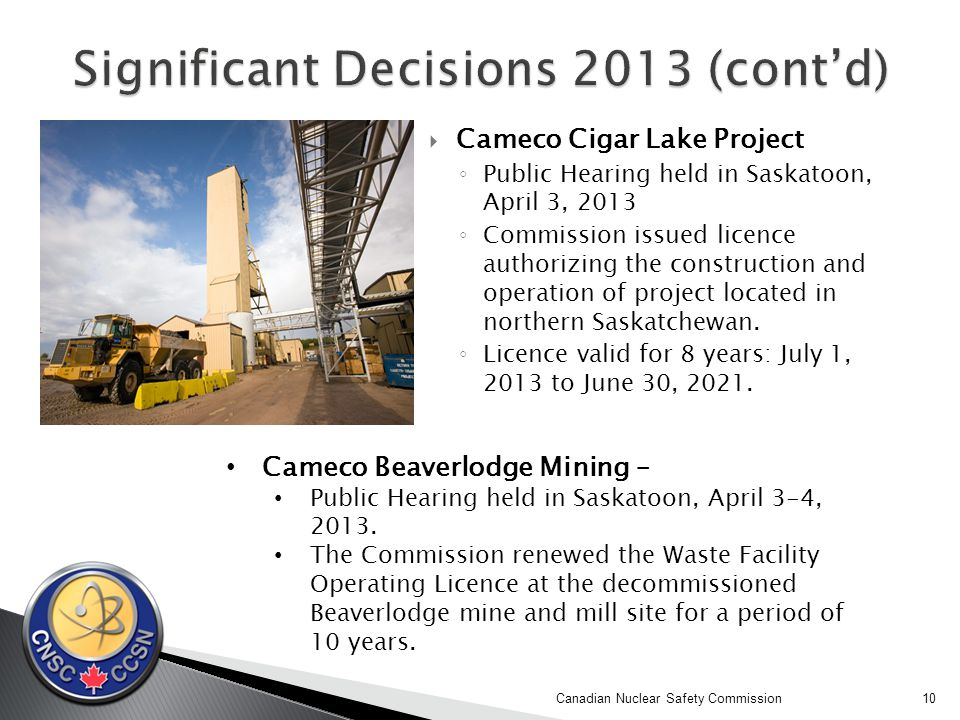  Cameco Cigar Lake Project ◦ Public Hearing held in Saskatoon, April 3, 2013 ◦ Commission issued licence authorizing the construction and operation of project located in northern Saskatchewan.