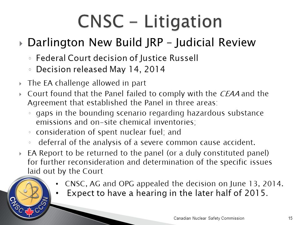  Darlington New Build JRP – Judicial Review ◦ Federal Court decision of Justice Russell ◦ Decision released May 14, 2014  The EA challenge allowed in part  Court found that the Panel failed to comply with the CEAA and the Agreement that established the Panel in three areas: ◦ gaps in the bounding scenario regarding hazardous substance emissions and on-site chemical inventories; ◦ consideration of spent nuclear fuel; and ◦ deferral of the analysis of a severe common cause accident.