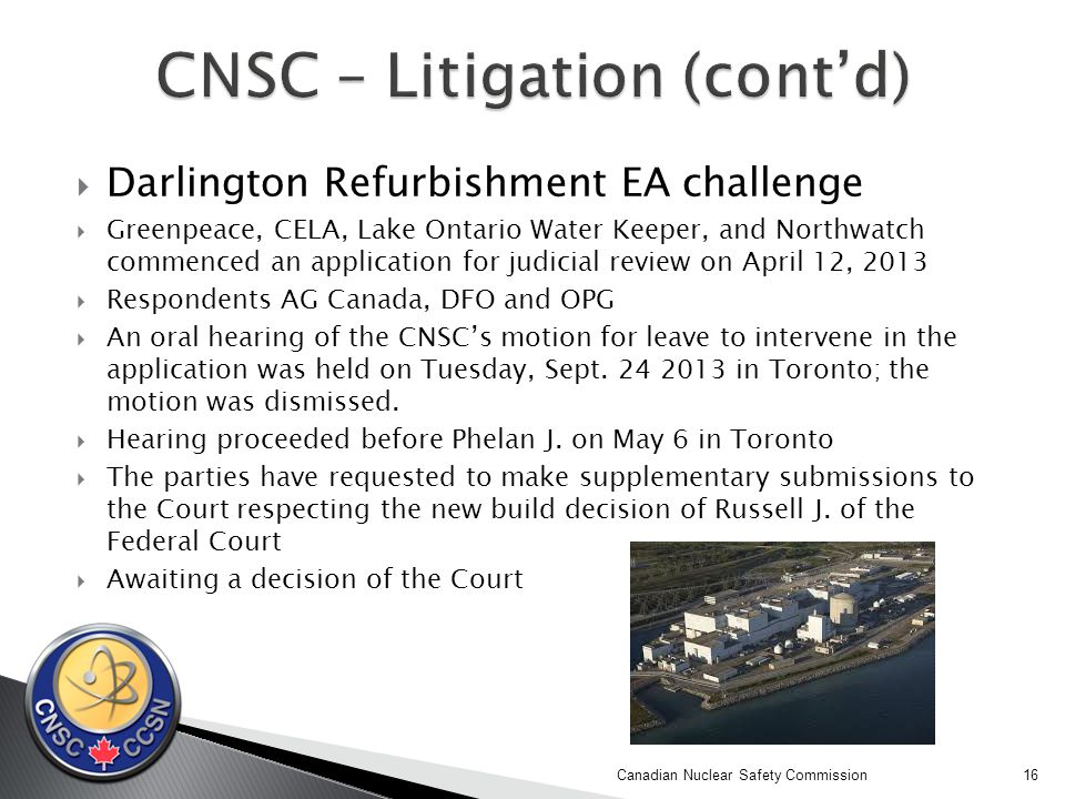  Darlington Refurbishment EA challenge  Greenpeace, CELA, Lake Ontario Water Keeper, and Northwatch commenced an application for judicial review on April 12, 2013  Respondents AG Canada, DFO and OPG  An oral hearing of the CNSC's motion for leave to intervene in the application was held on Tuesday, Sept.