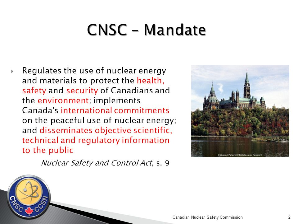  Regulates the use of nuclear energy and materials to protect the health, safety and security of Canadians and the environment; implements Canada s international commitments on the peaceful use of nuclear energy; and disseminates objective scientific, technical and regulatory information to the public Nuclear Safety and Control Act, s.
