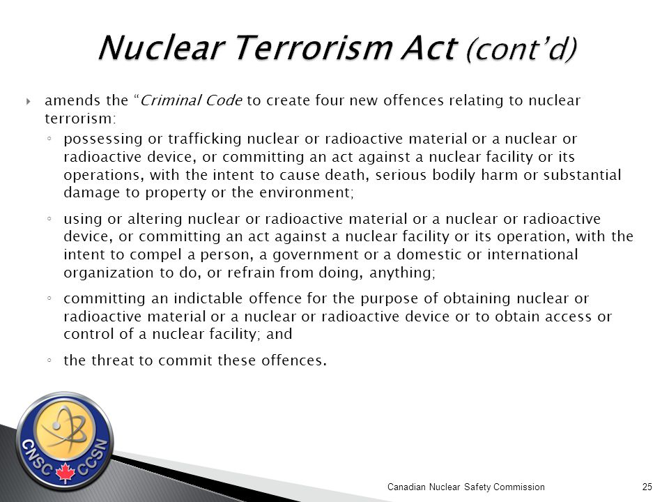  amends the Criminal Code to create four new offences relating to nuclear terrorism: ◦ possessing or trafficking nuclear or radioactive material or a nuclear or radioactive device, or committing an act against a nuclear facility or its operations, with the intent to cause death, serious bodily harm or substantial damage to property or the environment; ◦ using or altering nuclear or radioactive material or a nuclear or radioactive device, or committing an act against a nuclear facility or its operation, with the intent to compel a person, a government or a domestic or international organization to do, or refrain from doing, anything; ◦ committing an indictable offence for the purpose of obtaining nuclear or radioactive material or a nuclear or radioactive device or to obtain access or control of a nuclear facility; and ◦ the threat to commit these offences.