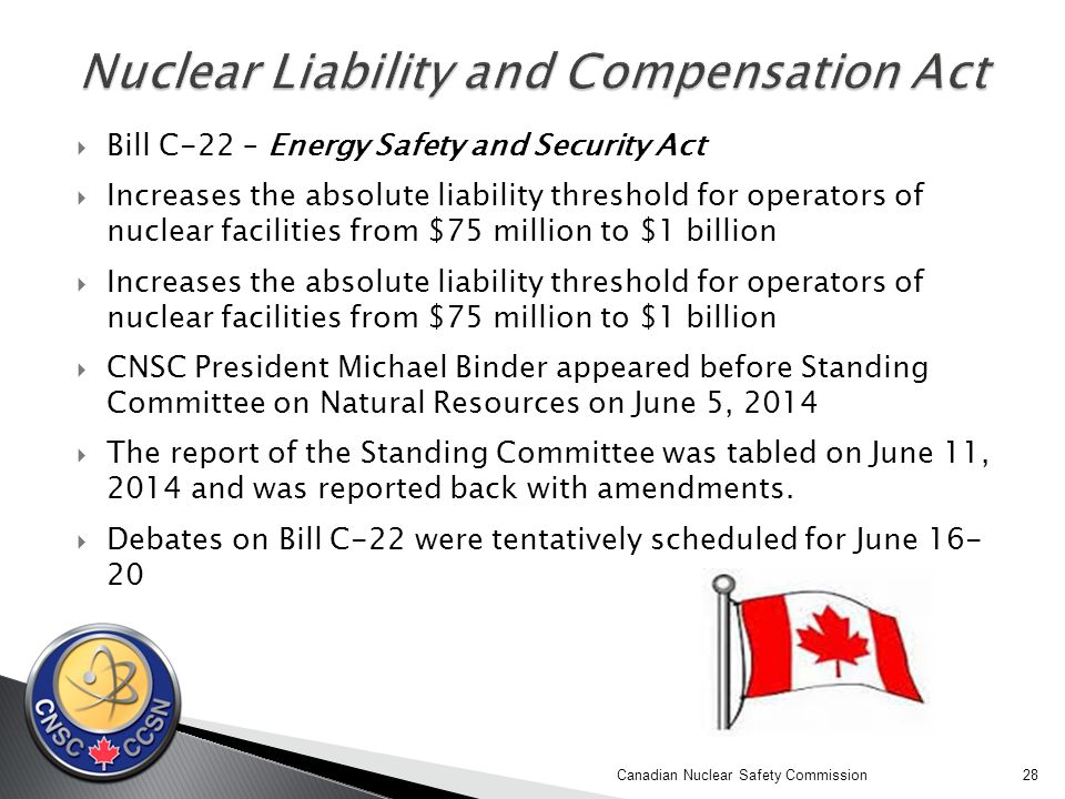  Bill C-22 – Energy Safety and Security Act  Increases the absolute liability threshold for operators of nuclear facilities from $75 million to $1 billion  CNSC President Michael Binder appeared before Standing Committee on Natural Resources on June 5, 2014  The report of the Standing Committee was tabled on June 11, 2014 and was reported back with amendments.