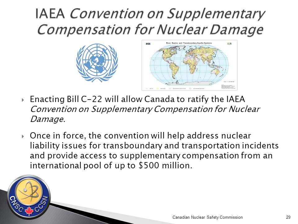  Enacting Bill C-22 will allow Canada to ratify the IAEA Convention on Supplementary Compensation for Nuclear Damage.
