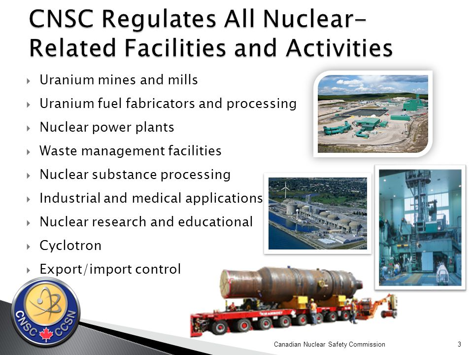 3  Uranium mines and mills  Uranium fuel fabricators and processing  Nuclear power plants  Waste management facilities  Nuclear substance processing  Industrial and medical applications  Nuclear research and educational  Cyclotron  Export/import control