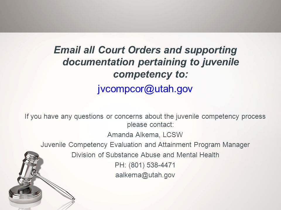 Email all Court Orders and supporting documentation pertaining to juvenile competency to: jvcompcor@utah.gov If you have any questions or concerns abo