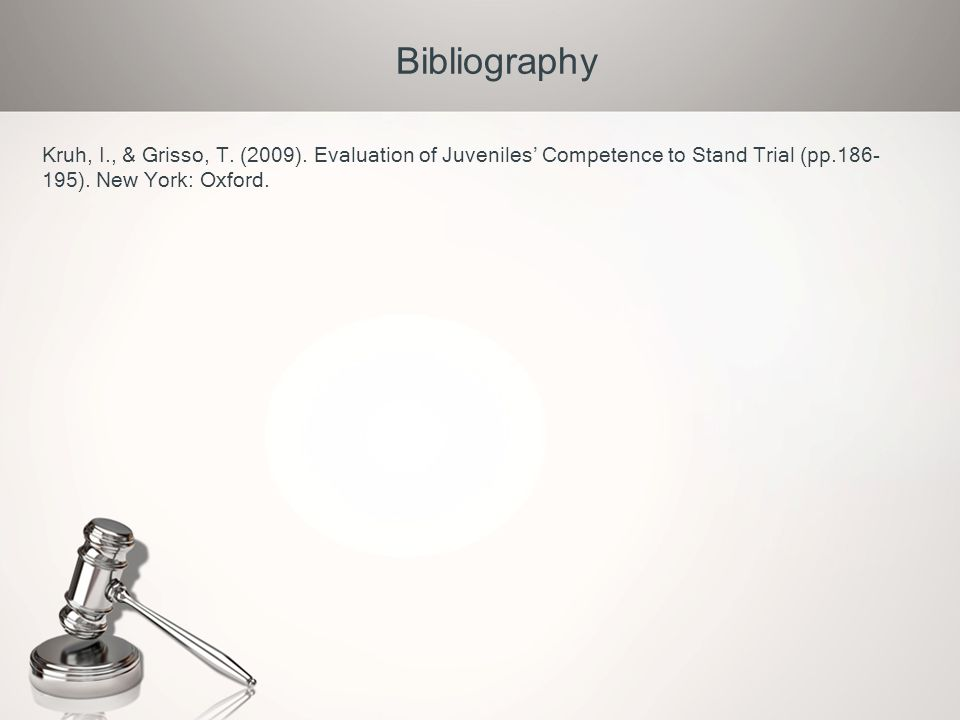 Bibliography Kruh, I., & Grisso, T. (2009). Evaluation of Juveniles' Competence to Stand Trial (pp.186- 195). New York: Oxford.