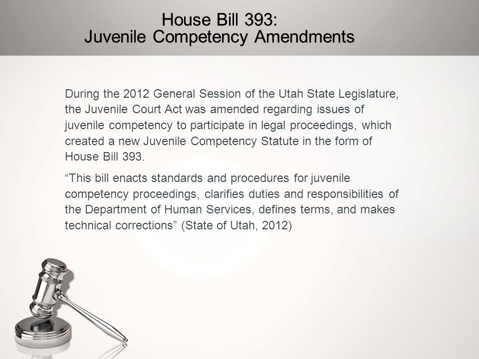House Bill 393: Juvenile Competency Amendments During the 2012 General Session of the Utah State Legislature, the Juvenile Court Act was amended regar