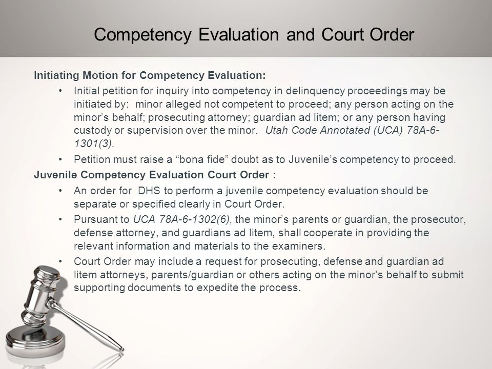 Collateral Information Pursuant to UCA 78A-6-1302(5), the petitioner or other party, as directed by the court, shall provide all information and materials to the examiner relevant to a determination of the minor's competency including: a)The motion; b)The arrest or incident reports pertaining to the charged offense; c)The minor's known delinquency history information; d)Known prior mental health evaluations and treatments; and e)Consistent with 20 U.S.C.