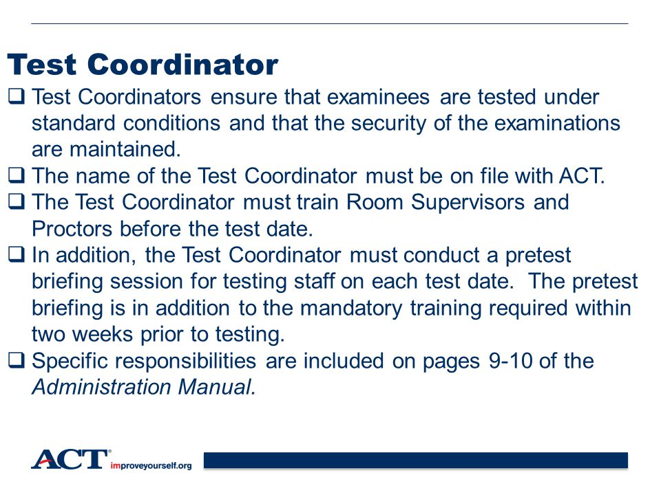 11 Test Coordinator  Test Coordinators ensure that examinees are tested under standard conditions and that the security of the examinations are maintained.