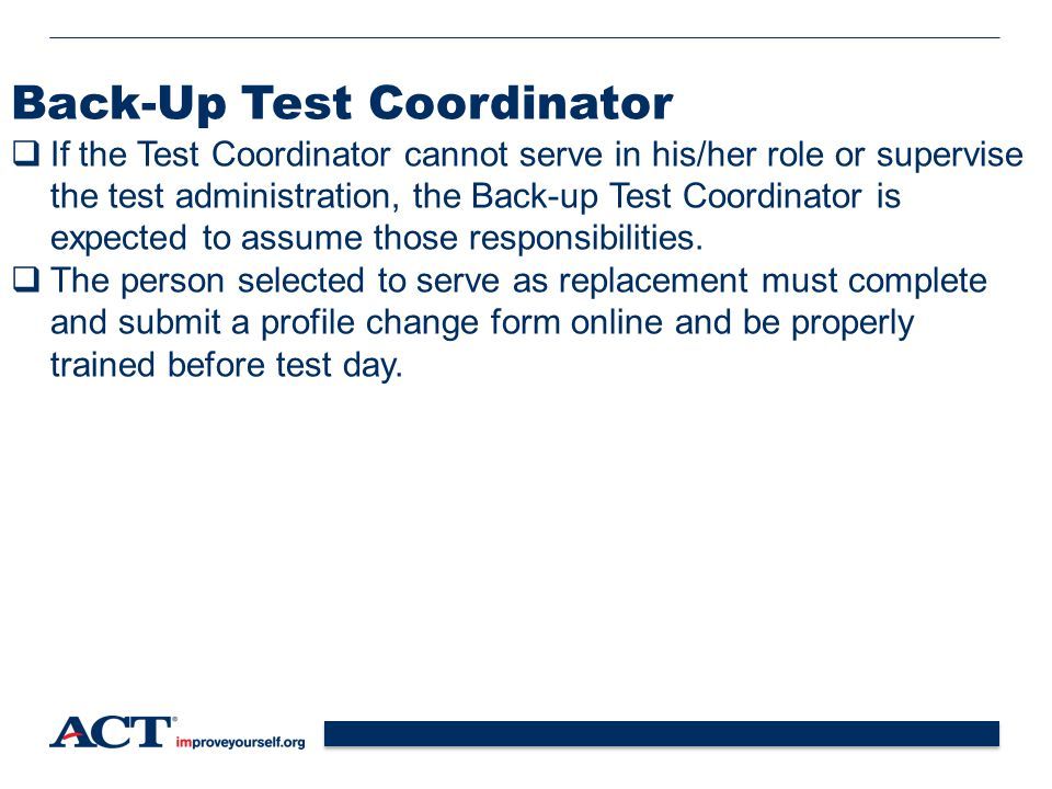 12 Back-Up Test Coordinator  If the Test Coordinator cannot serve in his/her role or supervise the test administration, the Back-up Test Coordinator is expected to assume those responsibilities.
