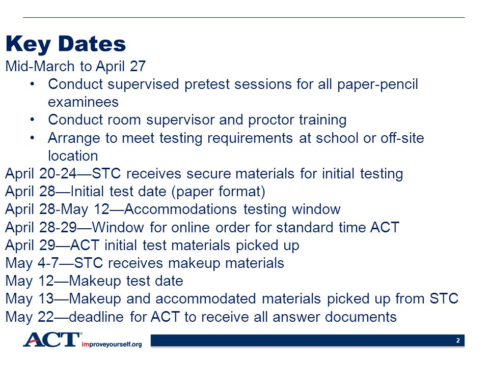 2 Key Dates Mid-March to April 27 Conduct supervised pretest sessions for all paper-pencil examinees Conduct room supervisor and proctor training Arrange to meet testing requirements at school or off-site location April 20-24—STC receives secure materials for initial testing April 28—Initial test date (paper format) April 28-May 12—Accommodations testing window April 28-29—Window for online order for standard time ACT April 29—ACT initial test materials picked up May 4-7—STC receives makeup materials May 12—Makeup test date May 13—Makeup and accommodated materials picked up from STC May 22—deadline for ACT to receive all answer documents