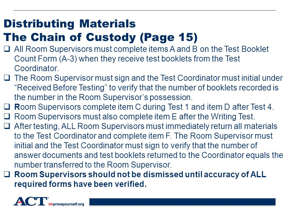 21 Distributing Materials The Chain of Custody (Page 15)  All Room Supervisors must complete items A and B on the Test Booklet Count Form (A-3) when they receive test booklets from the Test Coordinator.
