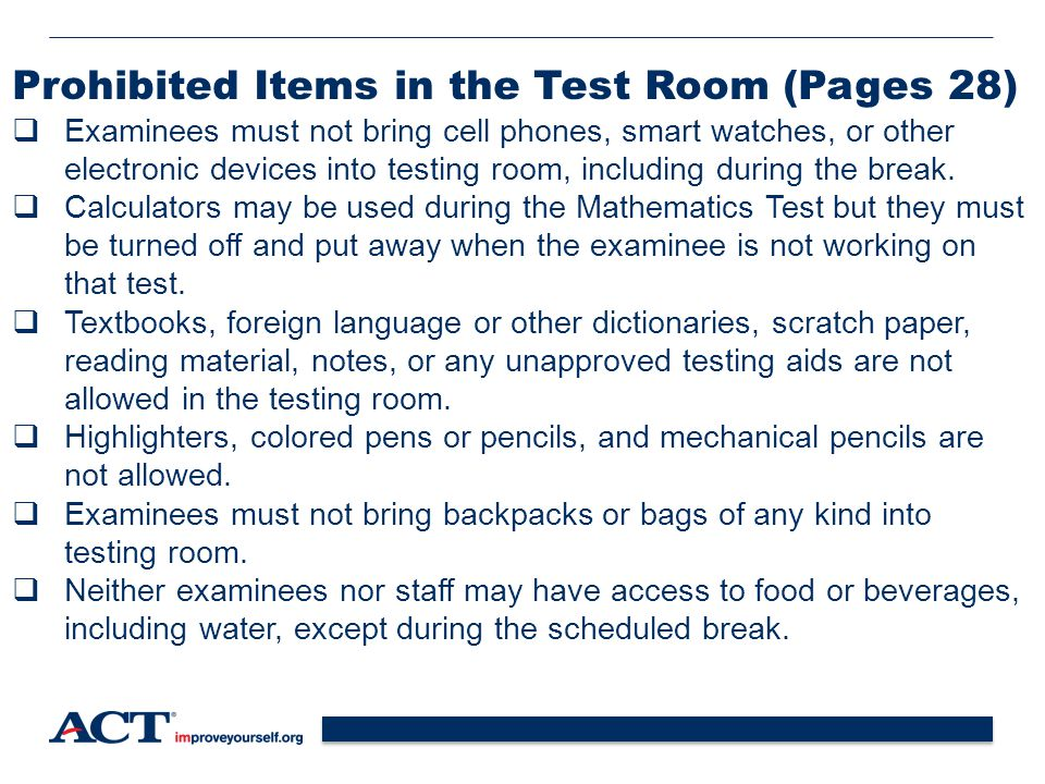 32 Prohibited Items in the Test Room (Pages 28)  Examinees must not bring cell phones, smart watches, or other electronic devices into testing room, including during the break.