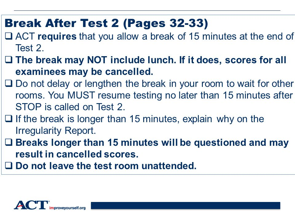 37 Break After Test 2 (Pages 32-33)  ACT requires that you allow a break of 15 minutes at the end of Test 2.