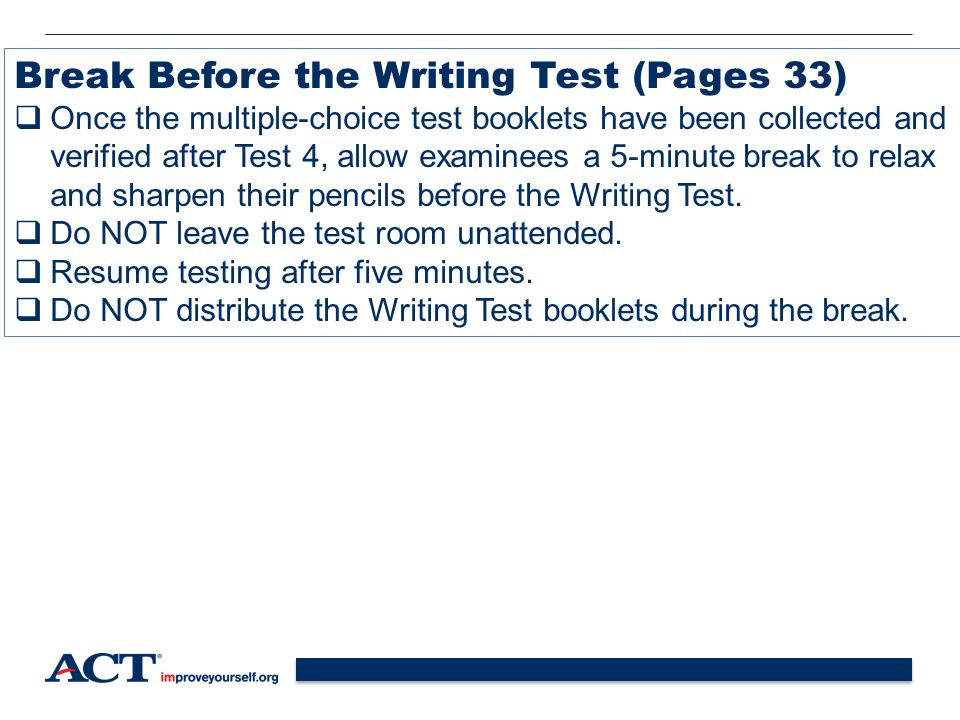 38 Break Before the Writing Test (Pages 33)  Once the multiple-choice test booklets have been collected and verified after Test 4, allow examinees a 5-minute break to relax and sharpen their pencils before the Writing Test.