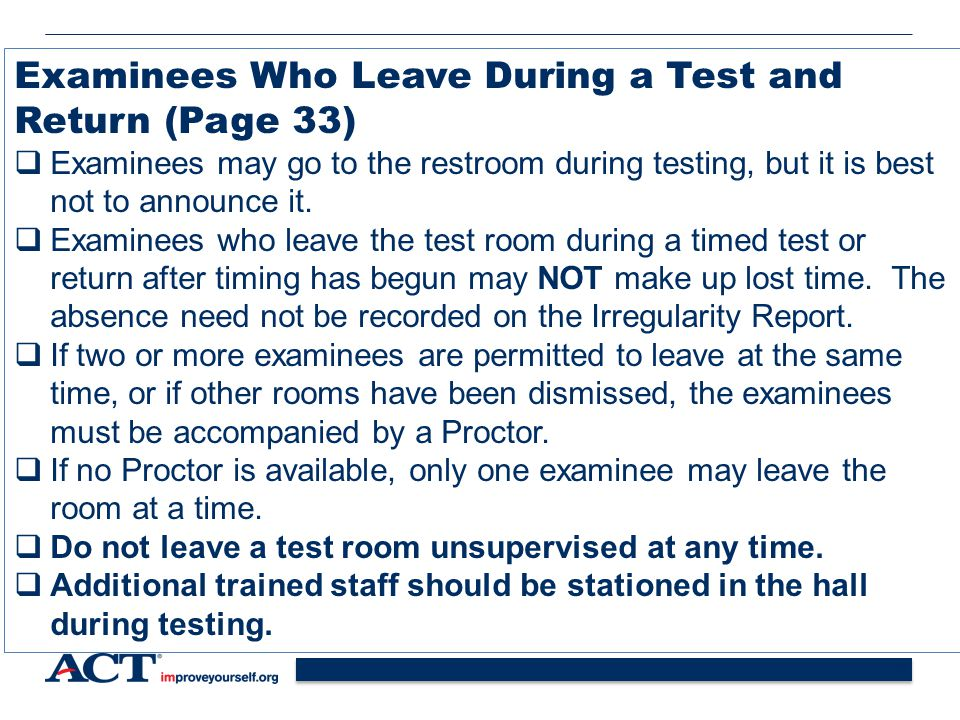 39 Examinees Who Leave During a Test and Return (Page 33)  Examinees may go to the restroom during testing, but it is best not to announce it.