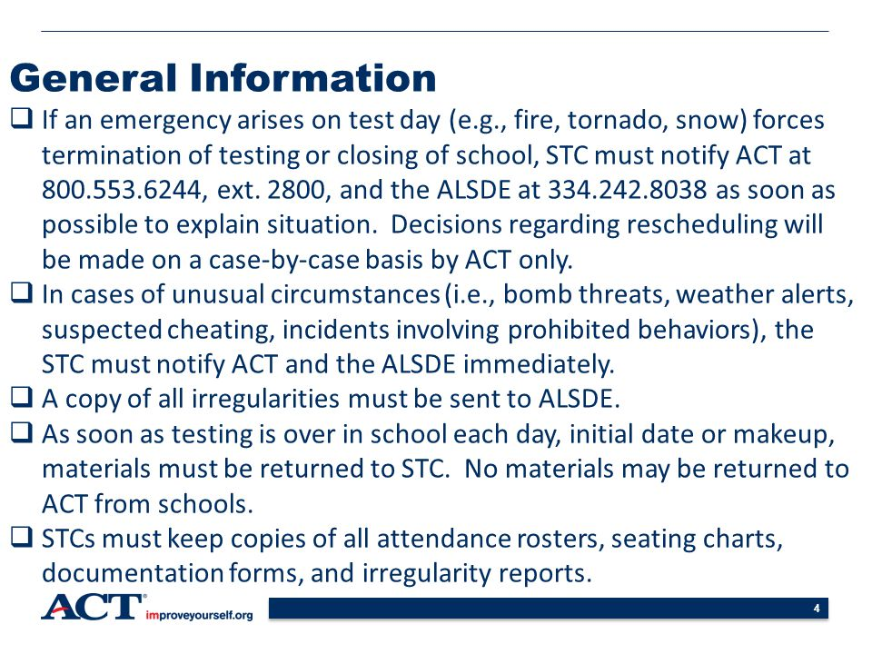 4 General Information  If an emergency arises on test day (e.g., fire, tornado, snow) forces termination of testing or closing of school, STC must notify ACT at 800.553.6244, ext.