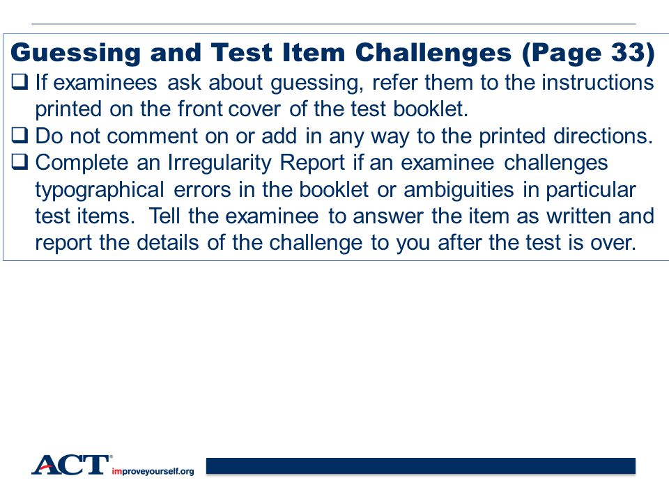 40 Guessing and Test Item Challenges (Page 33)  If examinees ask about guessing, refer them to the instructions printed on the front cover of the test booklet.