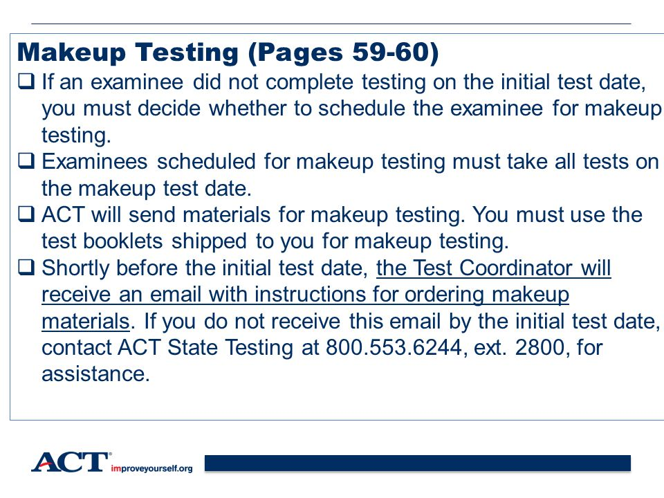 45 Makeup Testing (Pages 59-60)  If an examinee did not complete testing on the initial test date, you must decide whether to schedule the examinee for makeup testing.